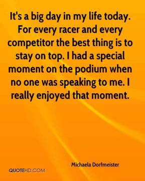 Michaela Dorfmeister  - It's a big day in my life today. For every racer and every competitor the best thing is to stay on top. I had a special moment on the podium when no one was speaking to me. I really enjoyed that moment.
