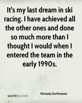 It's my last dream in ski racing. I have achieved all the other ones and done so much more than I thought I would when I entered the team in the early 1990s.