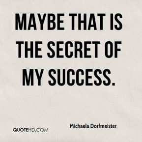 Maybe that is the secret of my success.