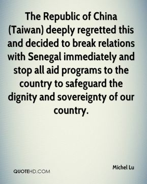 The Republic of China (Taiwan) deeply regretted this and decided to break relations with Senegal immediately and stop all aid programs to the country to safeguard the dignity and sovereignty of our country.