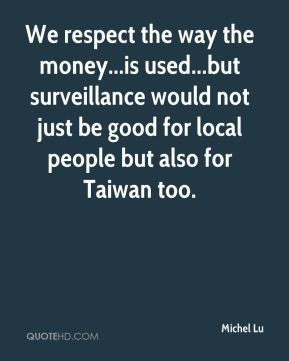 We respect the way the money...is used...but surveillance would not just be good for local people but also for Taiwan too.