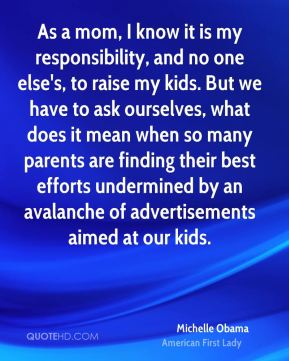 Michelle Obama - As a mom, I know it is my responsibility, and no one else's, to raise my kids. But we have to ask ourselves, what does it mean when so many parents are finding their best efforts undermined by an avalanche of advertisements aimed at our kids.