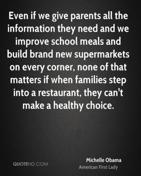 Michelle Obama - Even if we give parents all the information they need and we improve school meals and build brand new supermarkets on every corner, none of that matters if when families step into a restaurant, they can't make a healthy choice.