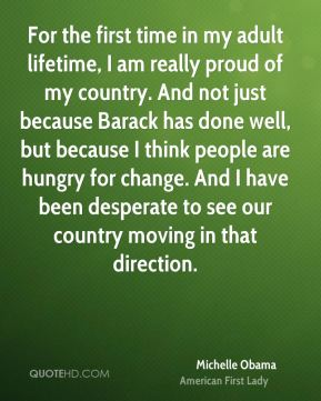 Michelle Obama - For the first time in my adult lifetime, I am really proud of my country. And not just because Barack has done well, but because I think people are hungry for change. And I have been desperate to see our country moving in that direction.