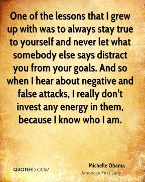 Michelle Obama - One of the lessons that I grew up with was to always stay true to yourself and never let what somebody else says distract you from your goals. And so when I hear about negative and false attacks, I really don't invest any energy in them, because I know who I am.