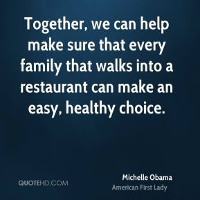 Michelle Obama - Together, we can help make sure that every family that walks into a restaurant can make an easy, healthy choice.