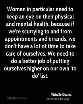 Women in particular need to keep an eye on their physical and mental health, because if we're scurrying to and from appointments and errands, we don't have a lot of time to take care of ourselves. We need to do a better job of putting ourselves higher on our own 'to do' list.