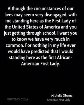 Although the circumstances of our lives may seem very disengaged, with me standing here as the First Lady of the United States of America and you just getting through school, I want you to know we have very much in common. For nothing in my life ever would have predicted that I would standing here as the first African-American First Lady.