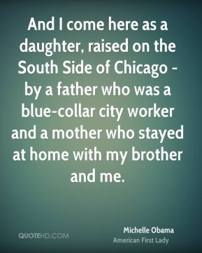 And I come here as a daughter, raised on the South Side of Chicago - by a father who was a blue-collar city worker and a mother who stayed at home with my brother and me.