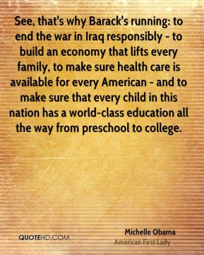 Michelle Obama - See, that's why Barack's running: to end the war in Iraq responsibly - to build an economy that lifts every family, to make sure health care is available for every American - and to make sure that every child in this nation has a world-class education all the way from preschool to college.