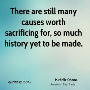 Michelle Obama - There are still many causes worth sacrificing for, so much history yet to be made.