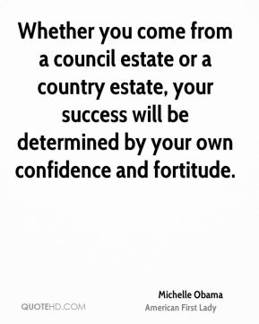 Michelle Obama - Whether you come from a council estate or a country estate, your success will be determined by your own confidence and fortitude.
