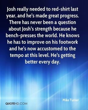 Josh really needed to red-shirt last year, and he's made great progress. There has never been a question about Josh's strength because he bench-presses the world. He knows he has to improve on his footwork and he's now accustomed to the tempo at this level. He's getting better every day.