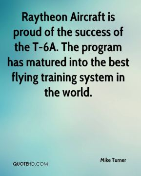 Raytheon Aircraft is proud of the success of the T-6A. The program has matured into the best flying training system in the world.