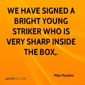 Milan Mandaric  - We have signed a bright young striker who is very sharp inside the box.