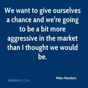Milan Mandaric  - We want to give ourselves a chance and we're going to be a bit more aggressive in the market than I thought we would be.