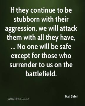 Naji Sabri  - If they continue to be stubborn with their aggression, we will attack them with all they have, ... No one will be safe except for those who surrender to us on the battlefield.