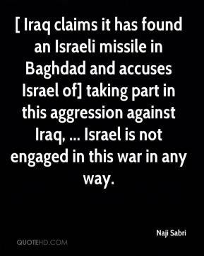 [• Iraq claims it has found an Israeli missile in Baghdad and accuses Israel of] taking part in this aggression against Iraq, ... Israel is not engaged in this war in any way.