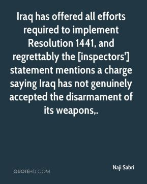 Iraq has offered all efforts required to implement Resolution 1441, and regrettably the [inspectors'] statement mentions a charge saying Iraq has not genuinely accepted the disarmament of its weapons.
