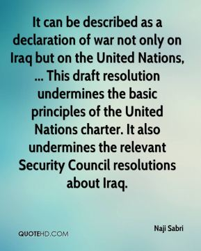 Naji Sabri  - It can be described as a declaration of war not only on Iraq but on the United Nations, ... This draft resolution undermines the basic principles of the United Nations charter. It also undermines the relevant Security Council resolutions about Iraq.