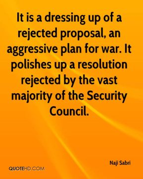 It is a dressing up of a rejected proposal, an aggressive plan for war. It polishes up a resolution rejected by the vast majority of the Security Council.