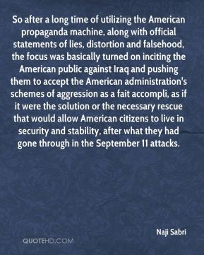 Naji Sabri  - So after a long time of utilizing the American propaganda machine, along with official statements of lies, distortion and falsehood, the focus was basically turned on inciting the American public against Iraq and pushing them to accept the American administration's schemes of aggression as a fait accompli, as if it were the solution or the necessary rescue that would allow American citizens to live in security and stability, after what they had gone through in the September 11 attacks.