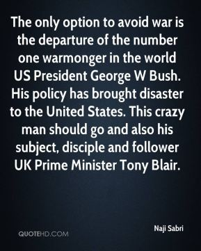 Naji Sabri  - The only option to avoid war is the departure of the number one warmonger in the world US President George W Bush. His policy has brought disaster to the United States. This crazy man should go and also his subject, disciple and follower UK Prime Minister Tony Blair.