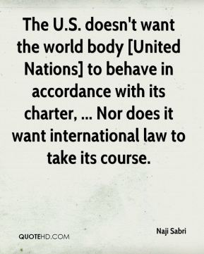 Naji Sabri  - The U.S. doesn't want the world body [United Nations] to behave in accordance with its charter, ... Nor does it want international law to take its course.