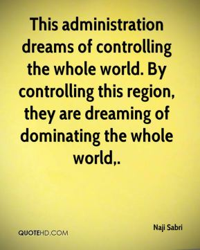This administration dreams of controlling the whole world. By controlling this region, they are dreaming of dominating the whole world.
