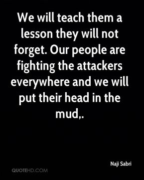 We will teach them a lesson they will not forget. Our people are fighting the attackers everywhere and we will put their head in the mud.