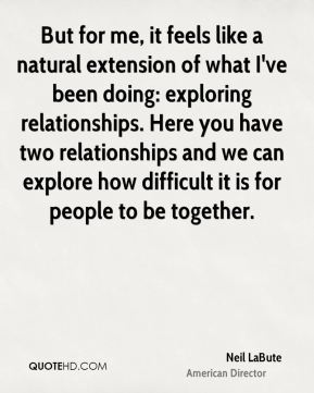 But for me, it feels like a natural extension of what I've been doing: exploring relationships. Here you have two relationships and we can explore how difficult it is for people to be together.