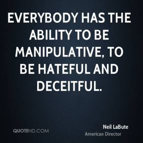 Everybody has the ability to be manipulative, to be hateful and deceitful.