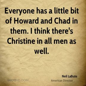 Neil LaBute - Everyone has a little bit of Howard and Chad in them. I think there's Christine in all men as well.