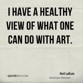 Neil LaBute - I have a healthy view of what one can do with art.
