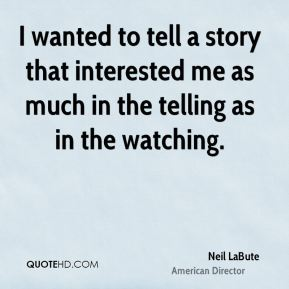 I wanted to tell a story that interested me as much in the telling as in the watching.