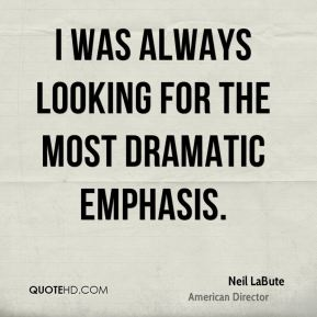 I was always looking for the most dramatic emphasis.