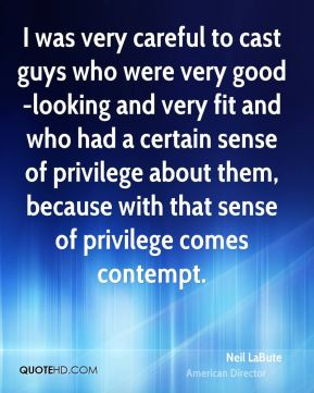 I was very careful to cast guys who were very good-looking and very fit and who had a certain sense of privilege about them, because with that sense of privilege comes contempt.