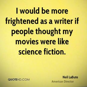 I would be more frightened as a writer if people thought my movies were like science fiction.