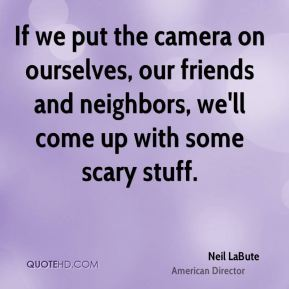 Neil LaBute - If we put the camera on ourselves, our friends and neighbors, we'll come up with some scary stuff.