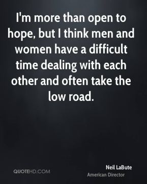 I'm more than open to hope, but I think men and women have a difficult time dealing with each other and often take the low road.