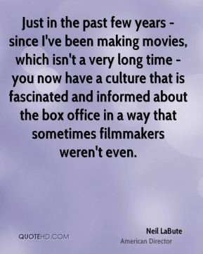 Just in the past few years - since I've been making movies, which isn't a very long time - you now have a culture that is fascinated and informed about the box office in a way that sometimes filmmakers weren't even.