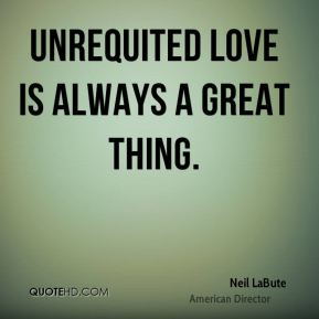 Neil LaBute - Unrequited love is always a great thing.