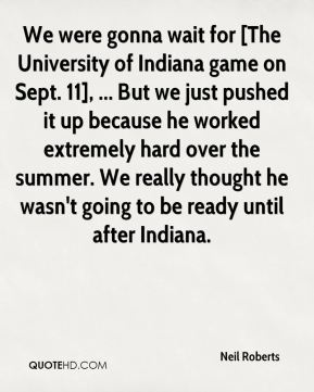 We were gonna wait for [The University of Indiana game on Sept. 11], ... But we just pushed it up because he worked extremely hard over the summer. We really thought he wasn't going to be ready until after Indiana.