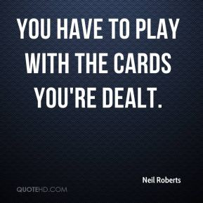 You have to play with the cards you're dealt.