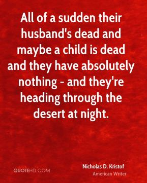 All of a sudden their husband's dead and maybe a child is dead and they have absolutely nothing - and they're heading through the desert at night.