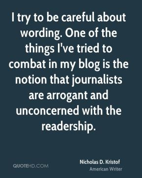 Nicholas D. Kristof - I try to be careful about wording. One of the things I've tried to combat in my blog is the notion that journalists are arrogant and unconcerned with the readership.