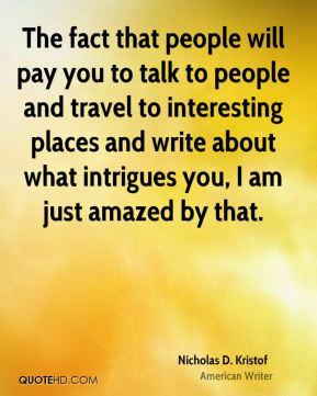 Nicholas D. Kristof - The fact that people will pay you to talk to people and travel to interesting places and write about what intrigues you, I am just amazed by that.
