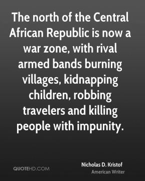 Nicholas D. Kristof - The north of the Central African Republic is now a war zone, with rival armed bands burning villages, kidnapping children, robbing travelers and killing people with impunity.