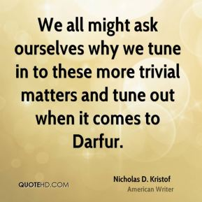 Nicholas D. Kristof - We all might ask ourselves why we tune in to these more trivial matters and tune out when it comes to Darfur.