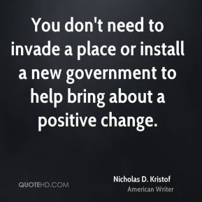 Nicholas D. Kristof - You don't need to invade a place or install a new government to help bring about a positive change.